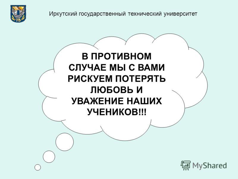 В ПРОТИВНОМ СЛУЧАЕ МЫ С ВАМИ РИСКУЕМ ПОТЕРЯТЬ ЛЮБОВЬ И УВАЖЕНИЕ НАШИХ УЧЕНИКОВ!!! Иркутский государственный технический университет