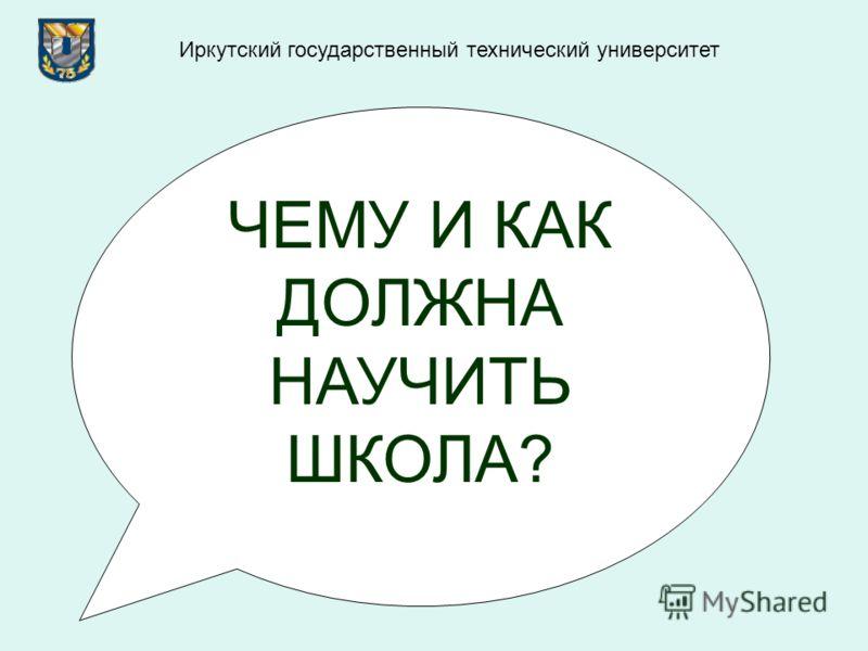 ЧЕМУ И КАК ДОЛЖНА НАУЧИТЬ ШКОЛА? Иркутский государственный технический университет