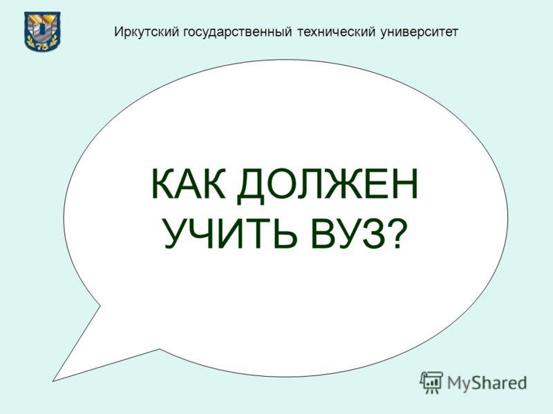 КАК ДОЛЖЕН УЧИТЬ ВУЗ? Иркутский государственный технический университет