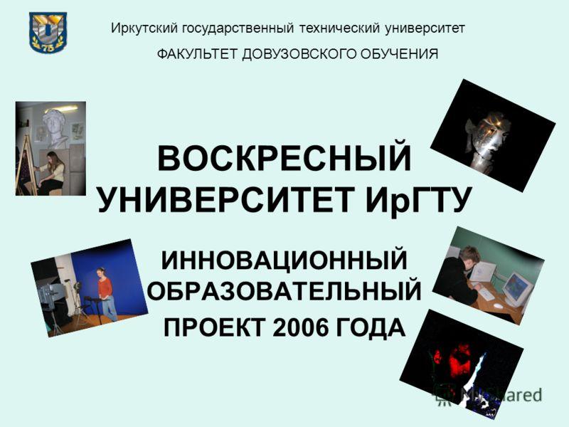 ВОСКРЕСНЫЙ УНИВЕРСИТЕТ ИрГТУ ИННОВАЦИОННЫЙ ОБРАЗОВАТЕЛЬНЫЙ ПРОЕКТ 2006 ГОДА Иркутский государственный технический университет ФАКУЛЬТЕТ ДОВУЗОВСКОГО ОБУЧЕНИЯ