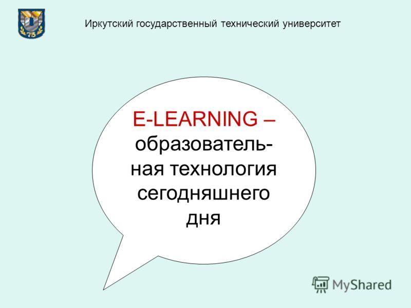 E-LEARNING – образователь- ная технология сегодняшнего дня Иркутский государственный технический университет