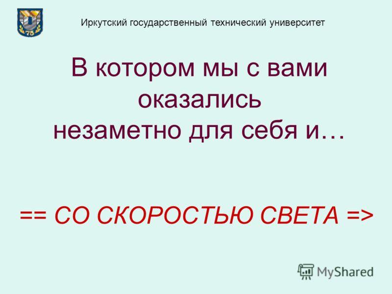 В котором мы с вами оказались незаметно для себя и… == СО СКОРОСТЬЮ СВЕТА => Иркутский государственный технический университет
