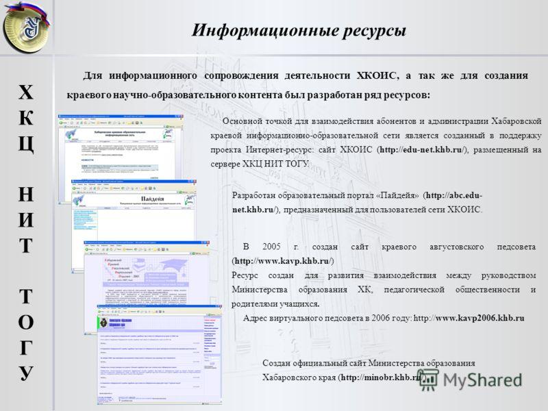 Информационные ресурсы ХКЦНИТТОГУХКЦНИТТОГУ Основной точкой для взаимодействия абонентов и администрации Хабаровской краевой информационно-образовательной сети является созданный в поддержку проекта Интернет-ресурс: сайт ХКОИС (http://edu-net.khb.ru/