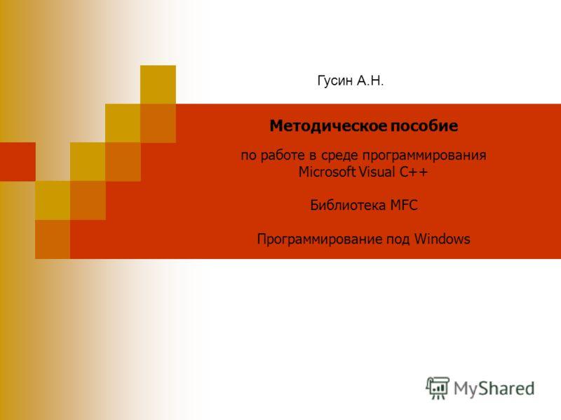 Методическое пособие по работе в среде программирования Microsoft Visual C++ Библиотека MFC Программирование под Windows Гусин А.Н.