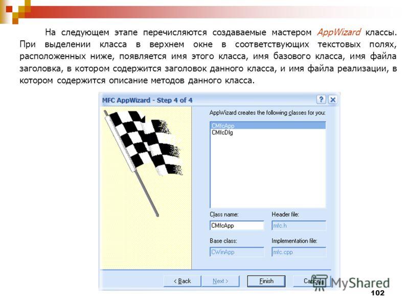 102 На следующем этапе перечисляются создаваемые мастером AppWizard классы. При выделении класса в верхнем окне в соответствующих текстовых полях, расположенных ниже, появляется имя этого класса, имя базового класса, имя файла заголовка, в котором со