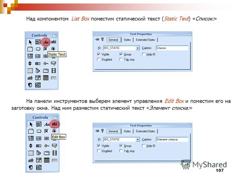 107 Над компонентом List Box поместим статический текст (Static Text) «Список:» На панели инструментов выберем элемент управления Edit Box и поместим его на заготовку окна. Над ним разместим статический текст «Элемент списка:»