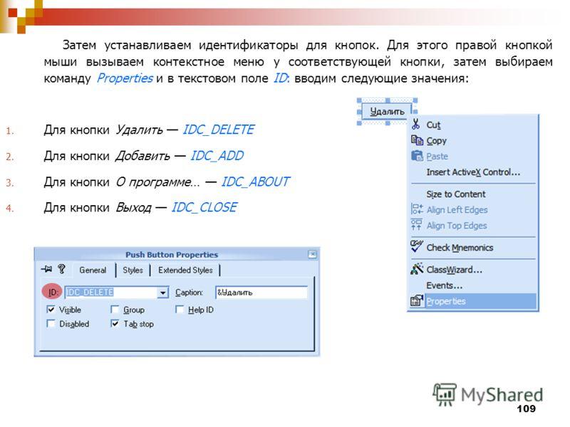 109 Затем устанавливаем идентификаторы для кнопок. Для этого правой кнопкой мыши вызываем контекстное меню у соответствующей кнопки, затем выбираем команду Properties и в текстовом поле ID: вводим следующие значения: 1. Для кнопки Удалить IDC_DELETE