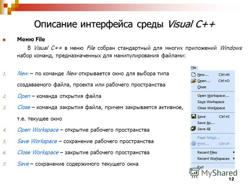 12 Описание интерфейса среды Visual C++ Меню File В Visual C++ в меню File собран стандартный для многих приложений Windows набор команд, предназначенных для манипулирования файлами: 1. New по команде New открывается окно для выбора типа создаваемого
