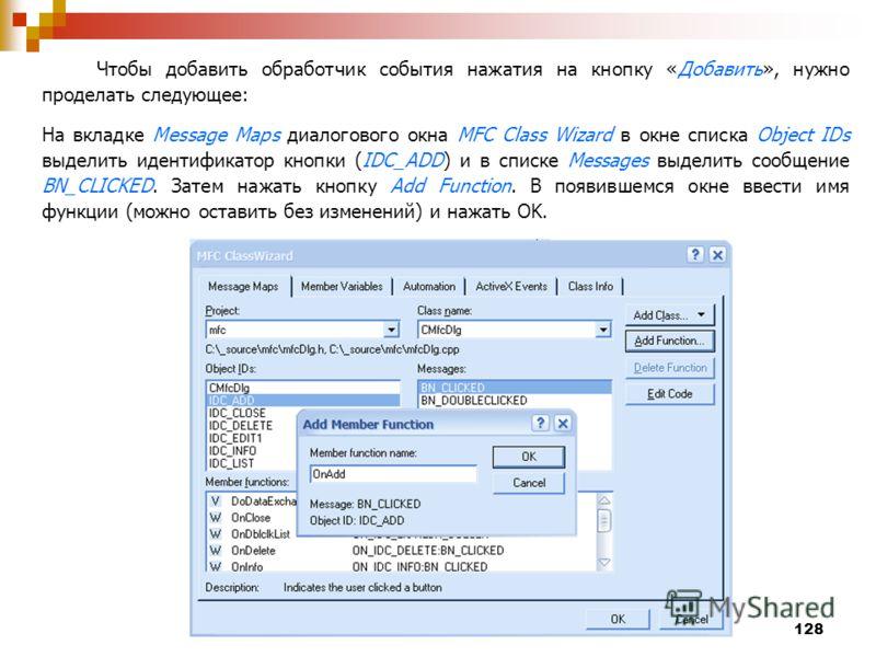 128 Чтобы добавить обработчик события нажатия на кнопку «Добавить», нужно проделать следующее: На вкладке Message Maps диалогового окна MFC Class Wizard в окне списка Object IDs выделить идентификатор кнопки (IDC_ADD) и в списке Messages выделить соо