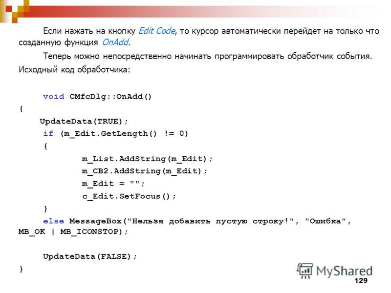 129 Если нажать на кнопку Edit Code, то курсор автоматически перейдет на только что созданную функция OnAdd. Теперь можно непосредственно начинать программировать обработчик события. Исходный код обработчика: void CMfcDlg::OnAdd() { UpdateData(TRUE);