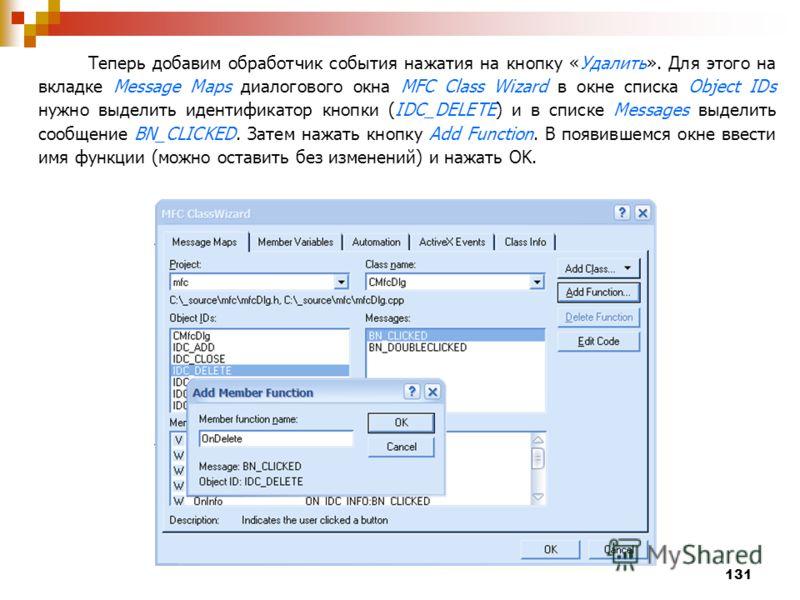 131 Теперь добавим обработчик события нажатия на кнопку «Удалить». Для этого на вкладке Message Maps диалогового окна MFC Class Wizard в окне списка Object IDs нужно выделить идентификатор кнопки (IDC_DELETE) и в списке Messages выделить сообщение BN