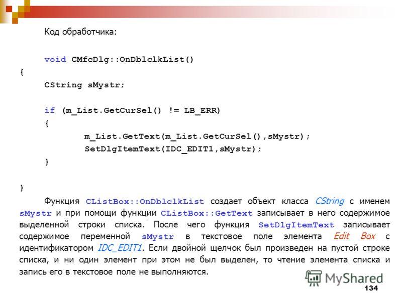 134 Код обработчика: void CMfcDlg::OnDblclkList() { CString sMystr; if (m_List.GetCurSel() != LB_ERR) { m_List.GetText(m_List.GetCurSel(),sMystr); SetDlgItemText(IDC_EDIT1,sMystr); } Функция CListBox::OnDblclkList создает объект класса CString с имен