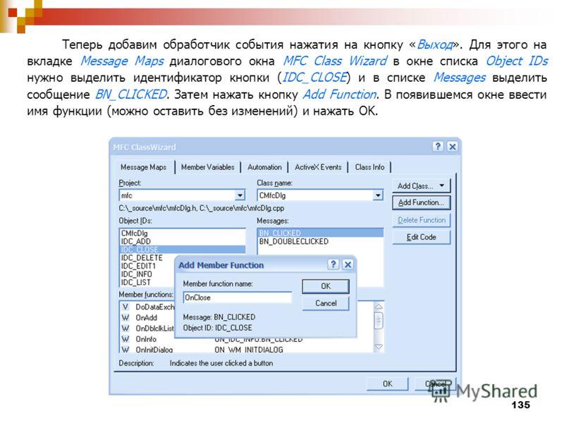 135 Теперь добавим обработчик события нажатия на кнопку «Выход». Для этого на вкладке Message Maps диалогового окна MFC Class Wizard в окне списка Object IDs нужно выделить идентификатор кнопки (IDC_CLOSE) и в списке Messages выделить сообщение BN_CL