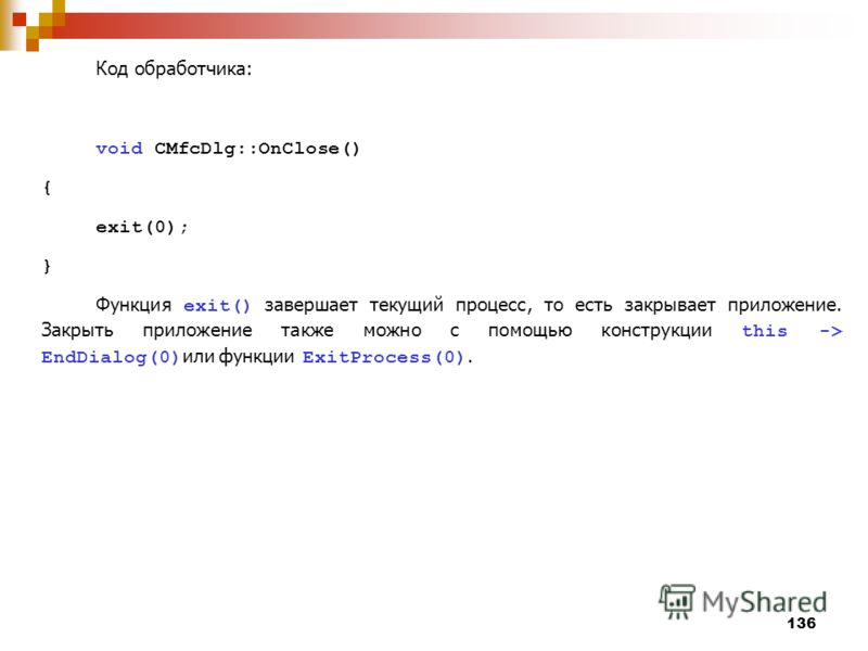 136 Код обработчика: void CMfcDlg::OnClose() { exit(0); } Функция exit() завершает текущий процесс, то есть закрывает приложение. Закрыть приложение также можно с помощью конструкции this -> EndDialog(0) или функции ExitProcess(0).