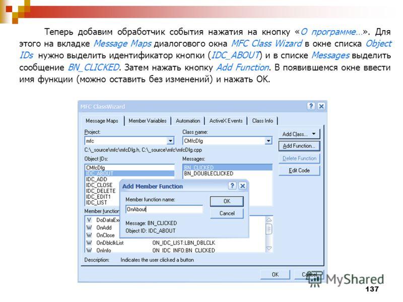 137 Теперь добавим обработчик события нажатия на кнопку «О программе…». Для этого на вкладке Message Maps диалогового окна MFC Class Wizard в окне списка Object IDs нужно выделить идентификатор кнопки (IDC_ABOUT) и в списке Messages выделить сообщени