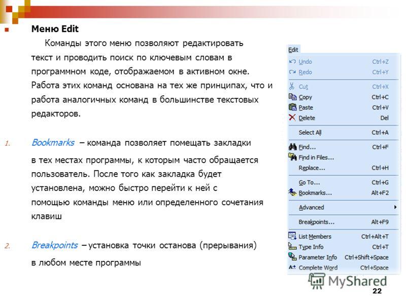 22 Меню Edit Команды этого меню позволяют редактировать текст и проводить поиск по ключевым словам в программном коде, отображаемом в активном окне. Работа этих команд основана на тех же принципах, что и работа аналогичных команд в большинстве тексто