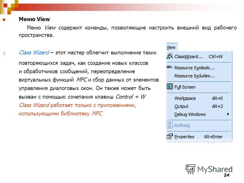 24 Меню View Меню View содержит команды, позволяющие настроить внешний вид рабочего пространства. 1. Class Wizard – этот мастер облегчит выполнение таких повторяющихся задач, как создание новых классов и обработчиков сообщений, переопределение виртуа
