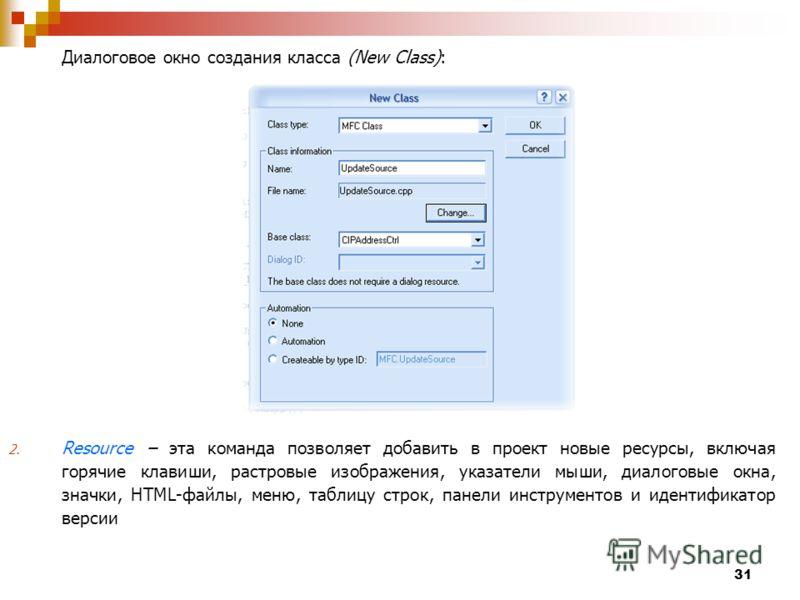 31 Диалоговое окно создания класса (New Class): 2. Resource эта команда позволяет добавить в проект новые ресурсы, включая горячие клавиши, растровые изображения, указатели мыши, диалоговые окна, значки, HTML-файлы, меню, таблицу строк, панели инстру