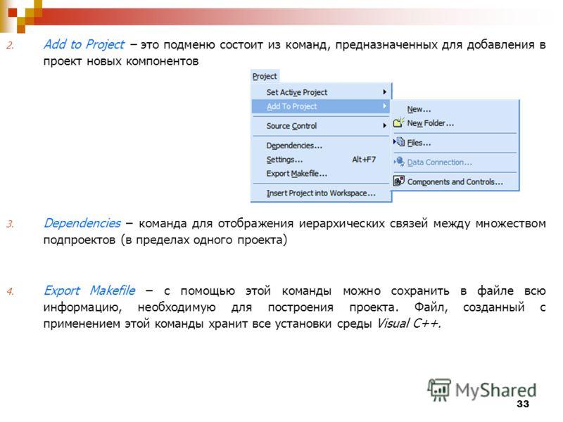 33 2. Add to Project это подменю состоит из команд, предназначенных для добавления в проект новых компонентов 3. Dependencies команда для отображения иерархических связей между множеством подпроектов (в пределах одного проекта) 4. Export Makefile с п