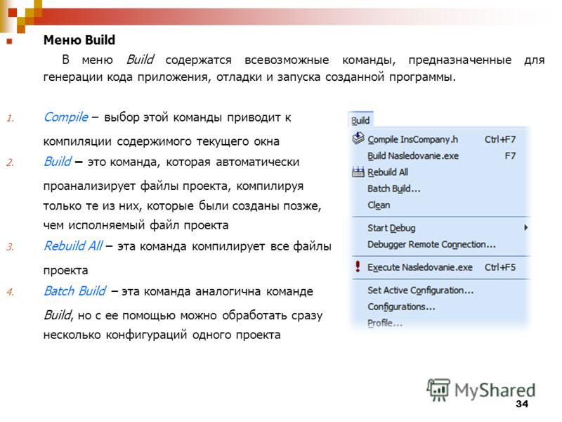 34 Меню Build В меню Build содержатся всевозможные команды, предназначенные для генерации кода приложения, отладки и запуска созданной программы. 1. Compile выбор этой команды приводит к компиляции содержимого текущего окна 2. Build это команда, кото