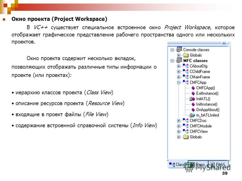 39 Окно проекта (Project Workspace) В VC++ существует специальное встроенное окно Project Workspace, которое отображает графическое представление рабочего пространства одного или нескольких проектов. Окно проекта содержит несколько вкладок, позволяющ