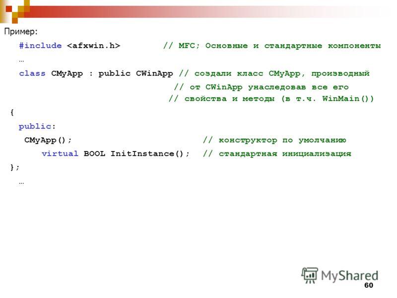 60 Пример: #include // MFC; Основные и стандартные компоненты … class CMyApp : public CWinApp // создали класс CMyApp, производный // от CWinApp унаследовав все его // свойства и методы (в т.ч. WinMain()) { public: CMyApp(); // конструктор по умолчан