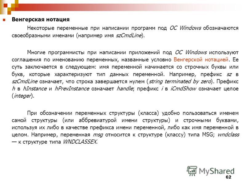 62 Венгерская нотация Некоторые переменные при написании программ под ОС Windows обозначаются своеобразными именами (например имя szCmdLine). Многие программисты при написании приложений под ОС Windows используют соглашения по именованию переменных,