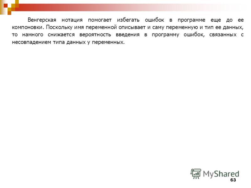 63 Венгерская нотация помогает избегать ошибок в программе еще до ее компоновки. Поскольку имя переменной описывает и саму переменную и тип ее данных, то намного снижается вероятность введения в программу ошибок, связанных с несовпадением типа данных