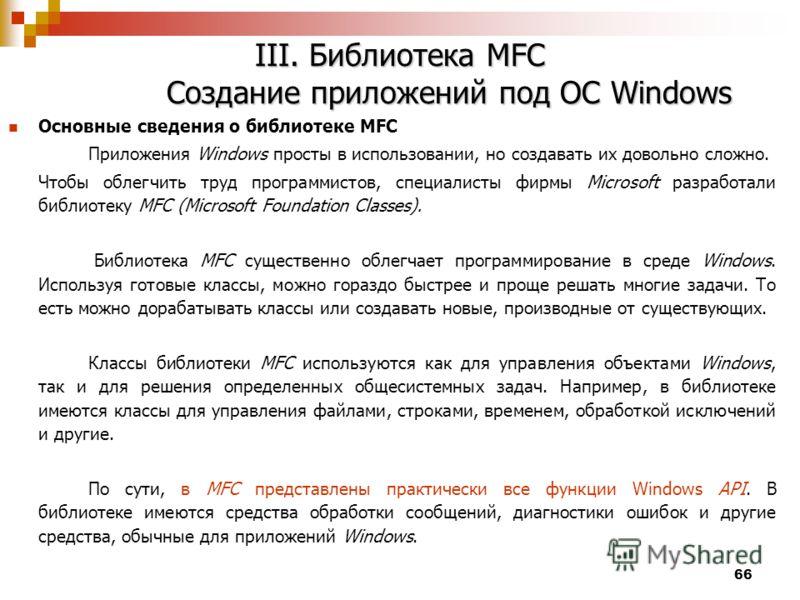 66 III. Библиотека MFC Создание приложений под ОС Windows Основные сведения о библиотеке MFC Приложения Windows просты в использовании, но создавать их довольно сложно. Чтобы облегчить труд программистов, специалисты фирмы Microsoft разработали библи