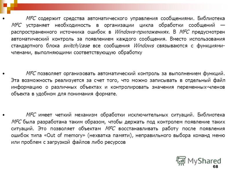 68 MFC содержит средства автоматического управления сообщениями. Библиотека MFC устраняет необходимость в организации цикла обработки сообщений распространенного источника ошибок в Windows-приложениях. В MFC предусмотрен автоматический контроль за по