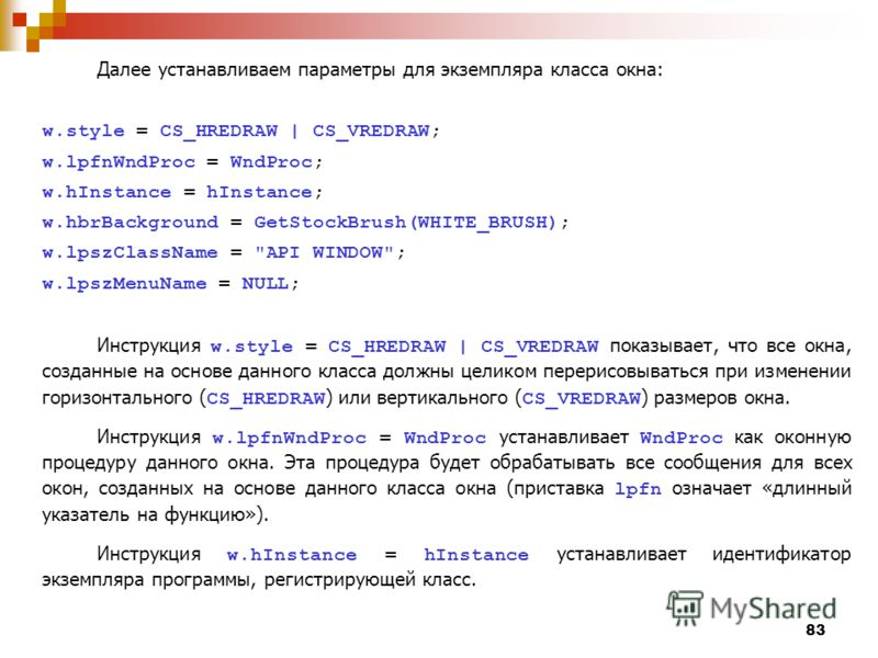 83 Далее устанавливаем параметры для экземпляра класса окна: w.style = CS_HREDRAW | CS_VREDRAW; w.lpfnWndProc = WndProc; w.hInstance = hInstance; w.hbrBackground = GetStockBrush(WHITE_BRUSH); w.lpszClassName =