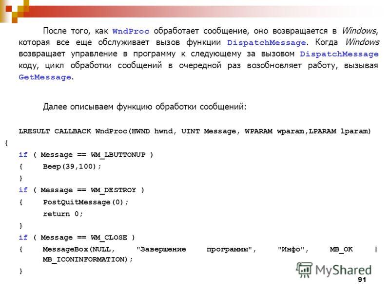 91 После того, как WndProc обработает сообщение, оно возвращается в Windows, которая все еще обслуживает вызов функции DispatchMessage. Когда Windows возвращает управление в программу к следующему за вызовом DispatchMessage коду, цикл обработки сообщ