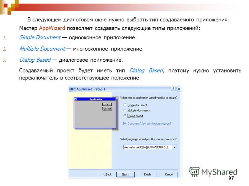 97 В следующем диалоговом окне нужно выбрать тип создаваемого приложения. Мастер AppWizard позволяет создавать следующие типы приложений: 1. Single Document однооконное приложение 2. Multiple Document многооконное приложение 3. Dialog Based диалогово