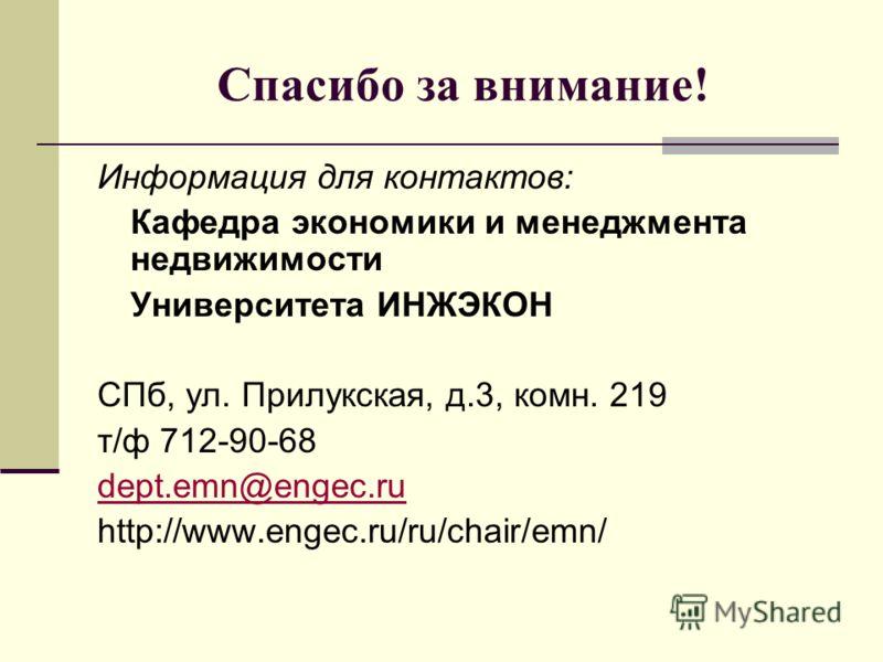 Спасибо за внимание! Информация для контактов: Кафедра экономики и менеджмента недвижимости Университета ИНЖЭКОН СПб, ул. Прилукская, д.3, комн. 219 т/ф 712-90-68 dept.emn@engec.ru http://www.engec.ru/ru/chair/emn/