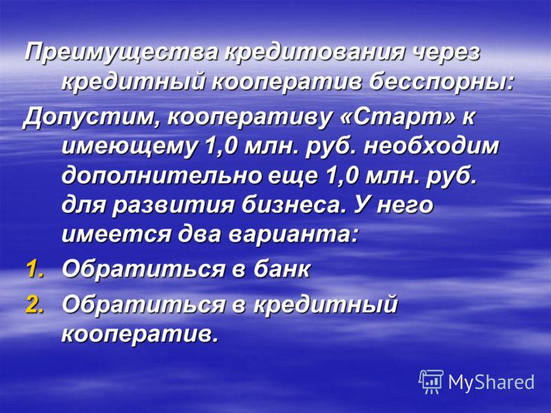 Преимущества кредитования через кредитный кооператив бесспорны: Допустим, кооперативу «Старт» к имеющему 1,0 млн. руб. необходим дополнительно еще 1,0 млн. руб. для развития бизнеса. У него имеется два варианта: 1.Обратиться в банк 2.Обратиться в кре