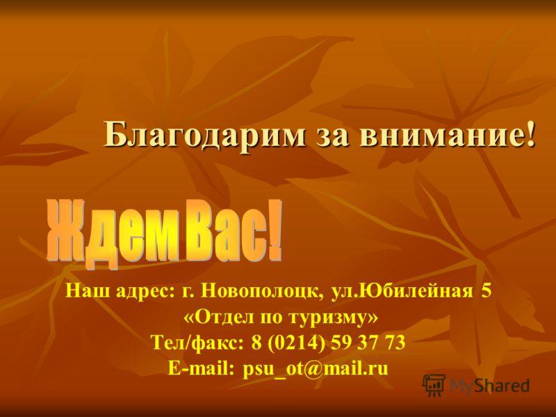 Благодарим за внимание! Наш адрес: г. Новополоцк, ул.Юбилейная 5 «Отдел по туризму» Тел/факс: 8 (0214) 59 37 73 Е-mail: psu_ot@mail.ru