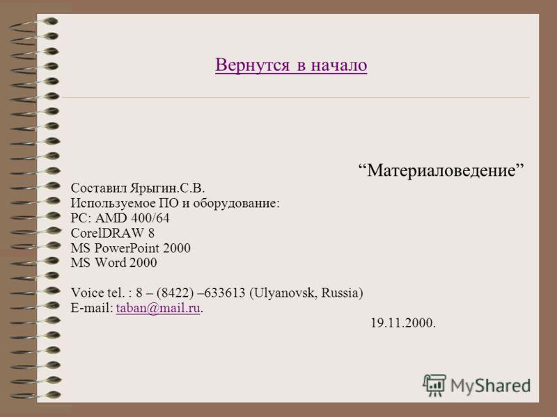 Вернутся в начало Материаловедение Составил Ярыгин.С.В. Используемое ПО и оборудование: PC: AMD 400/64 CorelDRAW 8 MS PowerPoint 2000 MS Word 2000 Voice tel. : 8 – (8422) –633613 (Ulyanovsk, Russia) E-mail: taban@mail.ru.taban@mail.ru 19.11.2000.