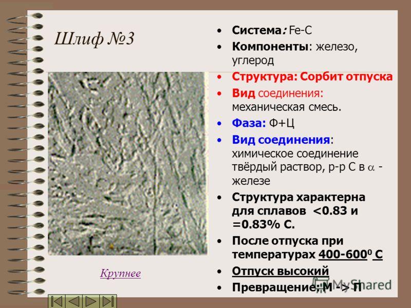 Шлиф 3 Система: Fe-C Компоненты: железо, углерод Структура: Сорбит отпуска Вид соединения: механическая смесь. Фаза: Ф+Ц Вид соединения: химическое соединение твёрдый раствор, р-р С в - железе Структура характерна для сплавов  П Крупнее