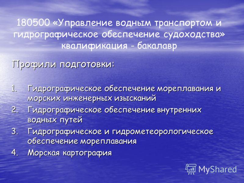 180500 «Управление водным транспортом и гидрографическое обеспечение судоходства» квалификация - бакалавр Профили подготовки: 1.Гидрографическое обеспечение мореплавания и морских инженерных изысканий 2.Гидрографическое обеспечение внутренних водных