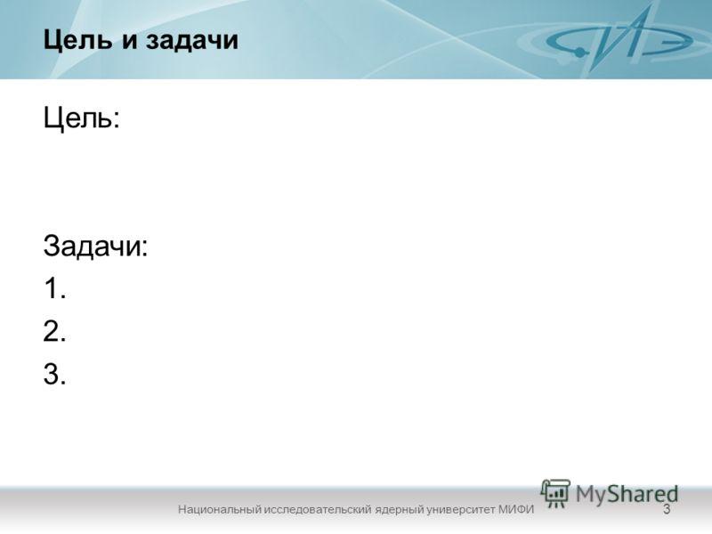 Цель и задачи Цель: Задачи: 1. 2. 3. Национальный исследовательский ядерный университет МИФИ 3