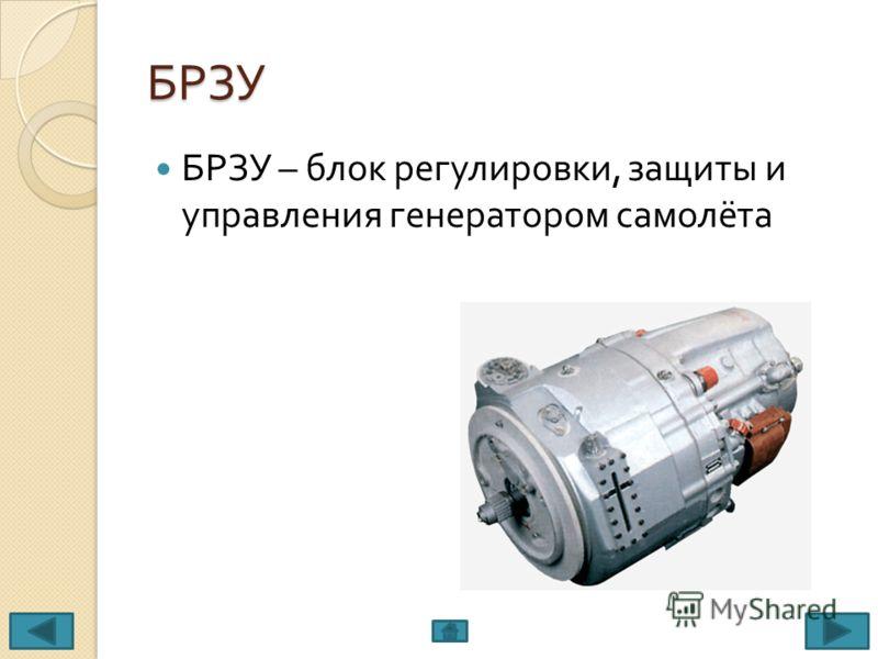БРЗУ БРЗУ – блок регулировки, защиты и управления генератором самолёта