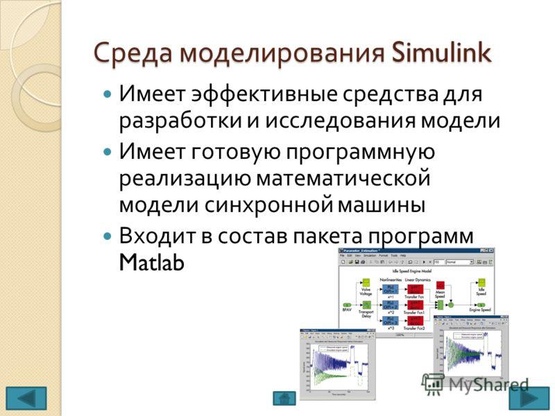 Среда моделирования Simulink Имеет эффективные средства для разработки и исследования модели Имеет готовую программную реализацию математической модели синхронной машины Входит в состав пакета программ Matlab