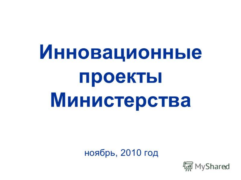 1 Инновационные проекты Министерства ноябрь, 2010 год