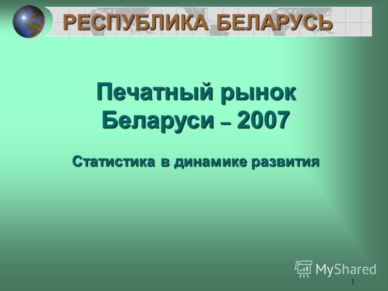 1 РЕСПУБЛИКА БЕЛАРУСЬ Печатный рынок Беларуси – 2007 Статистика в динамике развития