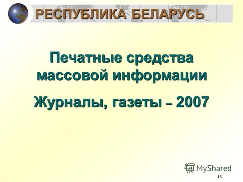 10 Печатные средства массовой информации Журналы, газеты – 2007 РЕСПУБЛИКА БЕЛАРУСЬ