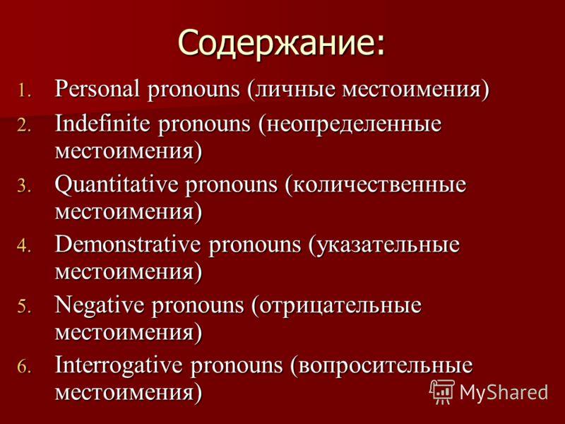 Содержание: 1. Personal pronouns (личные местоимения) 2. Indefinite pronouns (неопределенные местоимения) 3. Quantitative pronouns (количественные местоимения) 4. Demonstrative pronouns (указательные местоимения) 5. Negative pronouns (отрицательные м