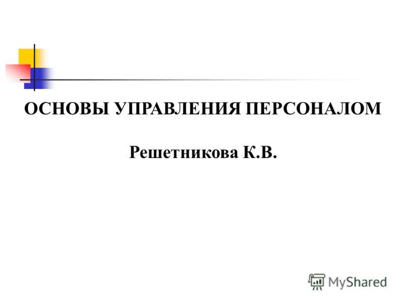 ОСНОВЫ УПРАВЛЕНИЯ ПЕРСОНАЛОМ Решетникова К.В.