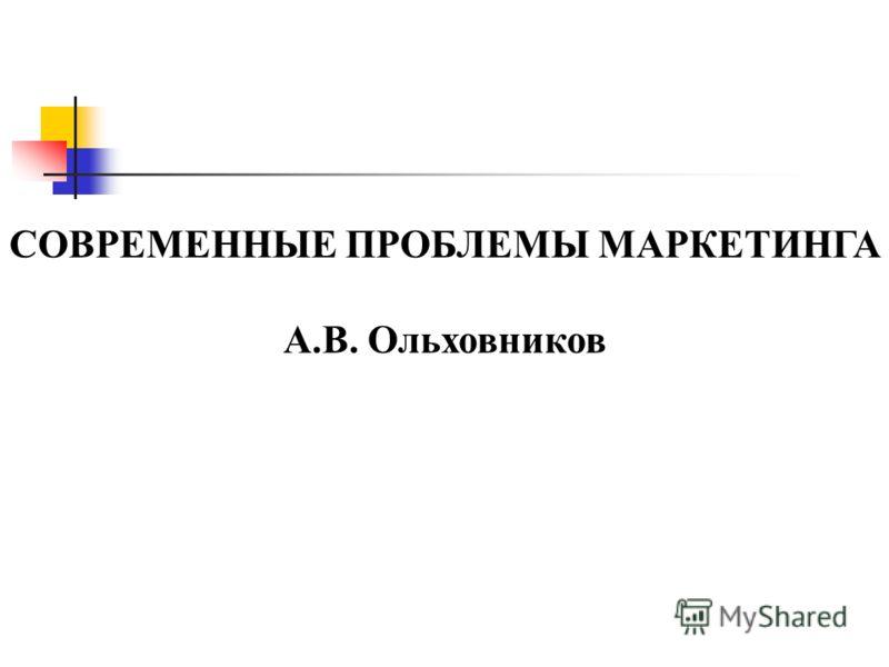 СОВРЕМЕННЫЕ ПРОБЛЕМЫ МАРКЕТИНГА А.В. Ольховников