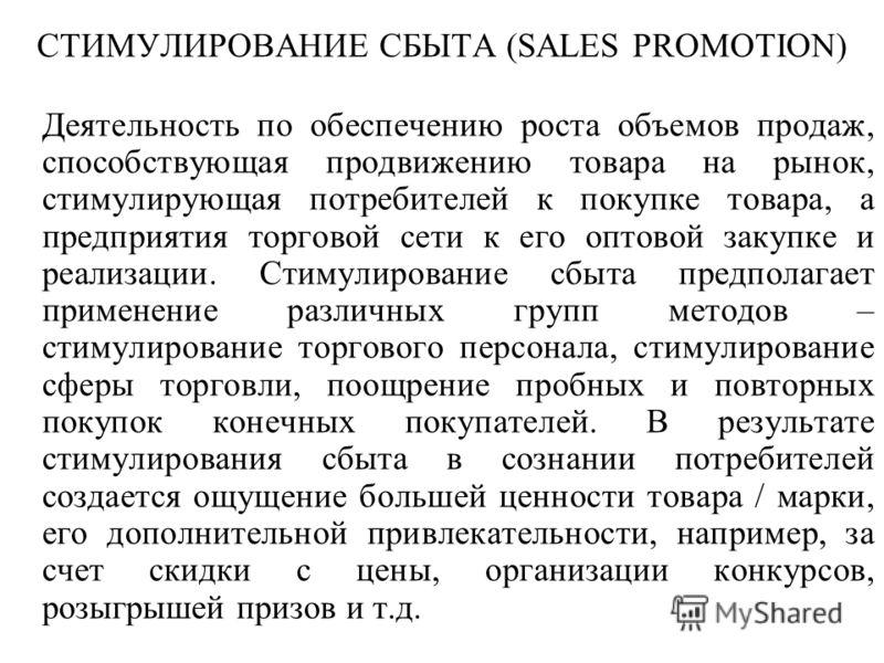 СТИМУЛИРОВАНИЕ СБЫТА (SALES PROMOTION) Деятельность по обеспечению роста объемов продаж, способствующая продвижению товара на рынок, стимулирующая потребителей к покупке товара, а предприятия торговой сети к его оптовой закупке и реализации. Стимулир