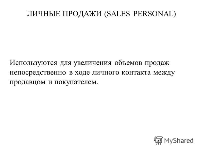 ЛИЧНЫЕ ПРОДАЖИ (SALES PERSONAL) Используются для увеличения объемов продаж непосредственно в ходе личного контакта между продавцом и покупателем.